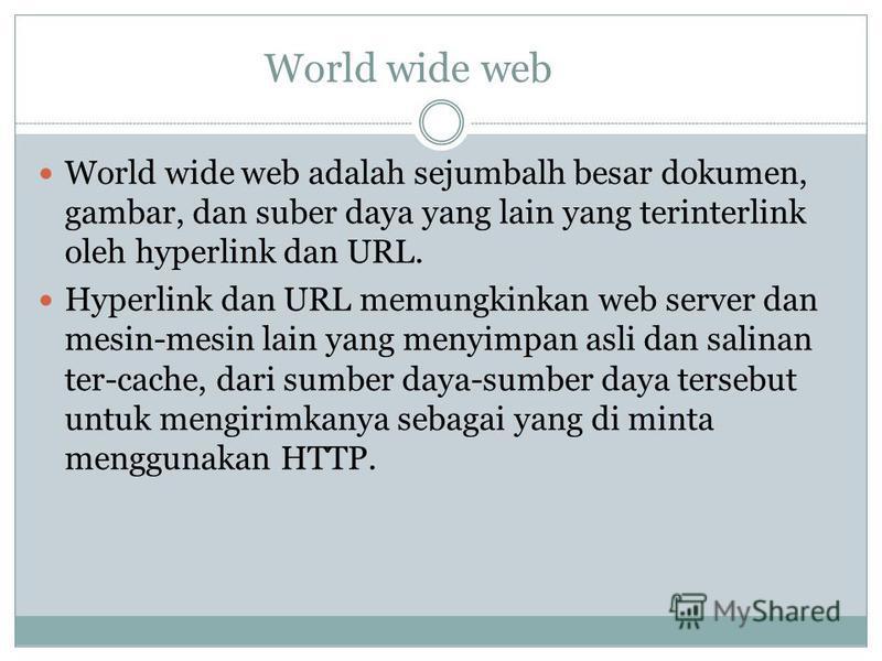 World wide web World wide web adalah sejumbalh besar dokumen, gambar, dan suber daya yang lain yang terinterlink oleh hyperlink dan URL. Hyperlink dan URL memungkinkan web server dan mesin-mesin lain yang menyimpan asli dan salinan ter-cache, dari su