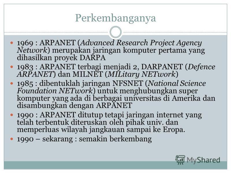 Perkembanganya 1969 : ARPANET (Advanced Research Project Agency Network) merupakan jaringan komputer pertama yang dihasilkan proyek DARPA 1983 : ARPANET terbagi menjadi 2, DARPANET (Defence ARPANET) dan MILNET (MILitary NETwork) 1985 : dibentuklah ja