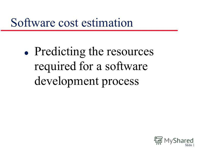 Slide 1 Software cost estimation l Predicting the resources required for a software development process