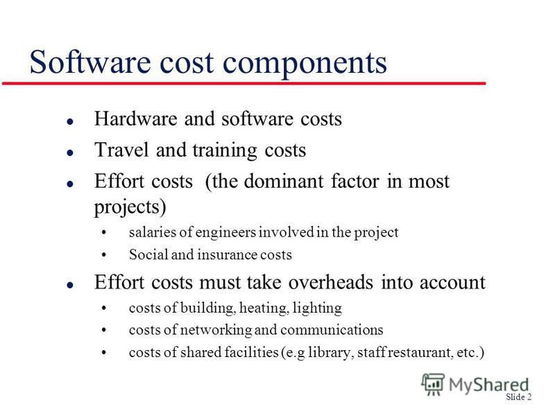 Slide 2 Software cost components l Hardware and software costs l Travel and training costs l Effort costs (the dominant factor in most projects) salaries of engineers involved in the project Social and insurance costs l Effort costs must take overhea