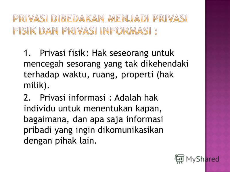 1.Privasi fisik: Hak seseorang untuk mencegah sesorang yang tak dikehendaki terhadap waktu, ruang, properti (hak milik). 2.Privasi informasi: Adalah hak individu untuk menentukan kapan, bagaimana, dan apa saja informasi pribadi yang ingin dikomunikas