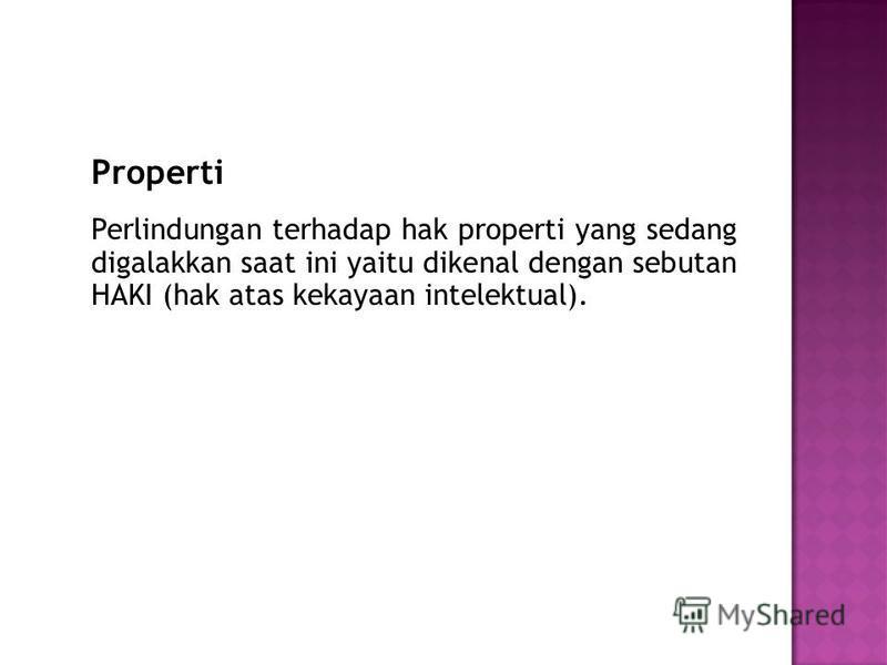 Properti Perlindungan terhadap hak properti yang sedang digalakkan saat ini yaitu dikenal dengan sebutan HAKI (hak atas kekayaan intelektual).