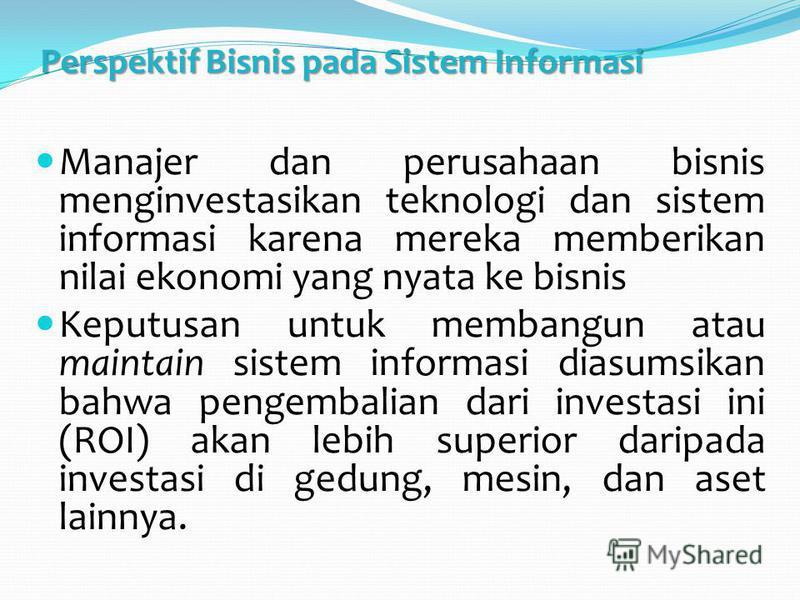 Perspektif Bisnis pada Sistem Informasi Manajer dan perusahaan bisnis menginvestasikan teknologi dan sistem informasi karena mereka memberikan nilai ekonomi yang nyata ke bisnis Keputusan untuk membangun atau maintain sistem informasi diasumsikan bah