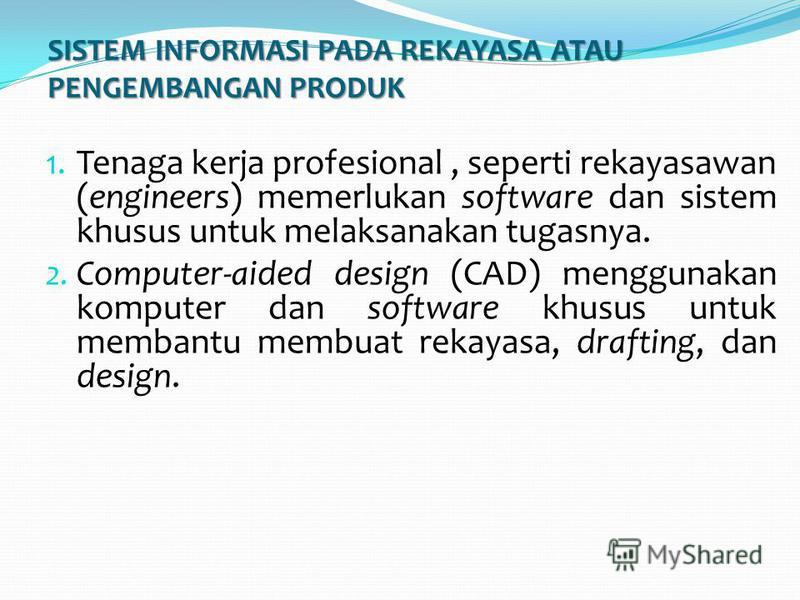 SISTEM INFORMASI PADA REKAYASA ATAU PENGEMBANGAN PRODUK 1. Tenaga kerja profesional, seperti rekayasawan (engineers) memerlukan software dan sistem khusus untuk melaksanakan tugasnya. 2. Computer-aided design (CAD) menggunakan komputer dan software k