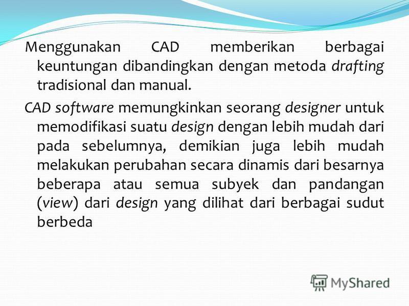 Menggunakan CAD memberikan berbagai keuntungan dibandingkan dengan metoda drafting tradisional dan manual. CAD software memungkinkan seorang designer untuk memodifikasi suatu design dengan lebih mudah dari pada sebelumnya, demikian juga lebih mudah m