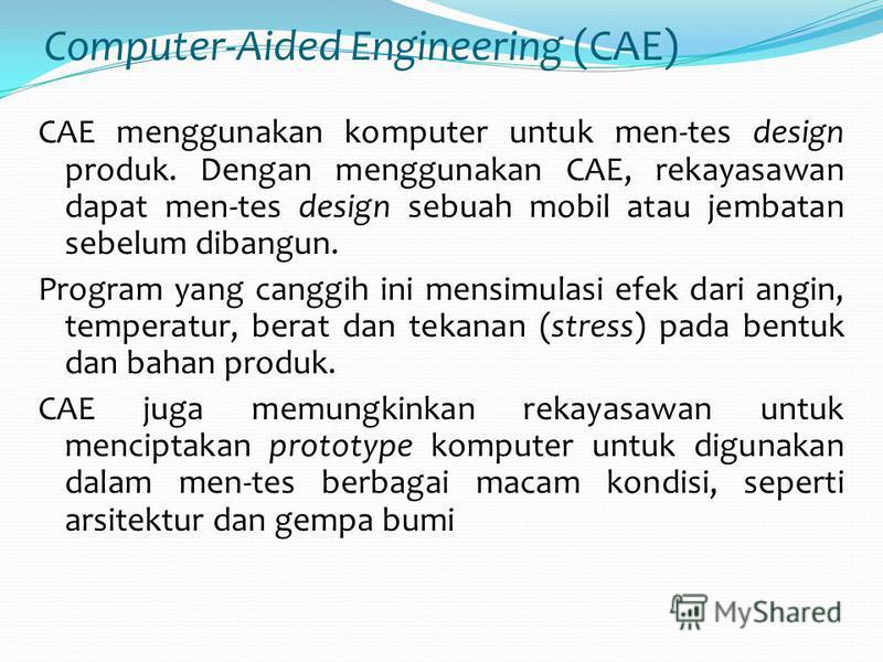 Computer-Aided Engineering (CAE) CAE menggunakan komputer untuk men-tes design produk. Dengan menggunakan CAE, rekayasawan dapat men-tes design sebuah mobil atau jembatan sebelum dibangun. Program yang canggih ini mensimulasi efek dari angin, tempera