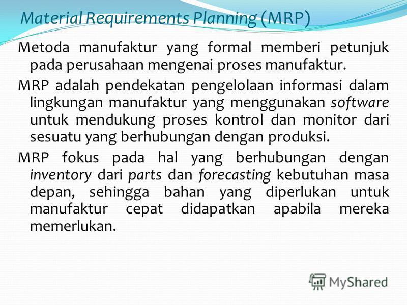 Material Requirements Planning (MRP) Metoda manufaktur yang formal memberi petunjuk pada perusahaan mengenai proses manufaktur. MRP adalah pendekatan pengelolaan informasi dalam lingkungan manufaktur yang menggunakan software untuk mendukung proses k