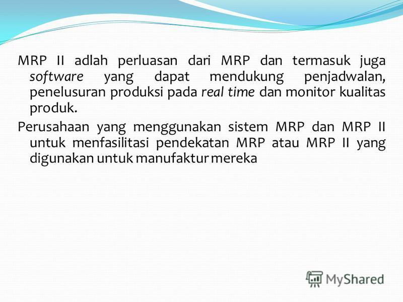 MRP II adlah perluasan dari MRP dan termasuk juga software yang dapat mendukung penjadwalan, penelusuran produksi pada real time dan monitor kualitas produk. Perusahaan yang menggunakan sistem MRP dan MRP II untuk menfasilitasi pendekatan MRP atau MR