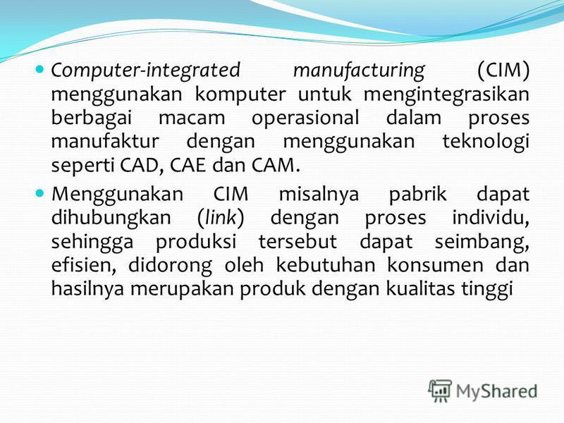 Computer-integrated manufacturing (CIM) menggunakan komputer untuk mengintegrasikan berbagai macam operasional dalam proses manufaktur dengan menggunakan teknologi seperti CAD, CAE dan CAM. Menggunakan CIM misalnya pabrik dapat dihubungkan (link) den