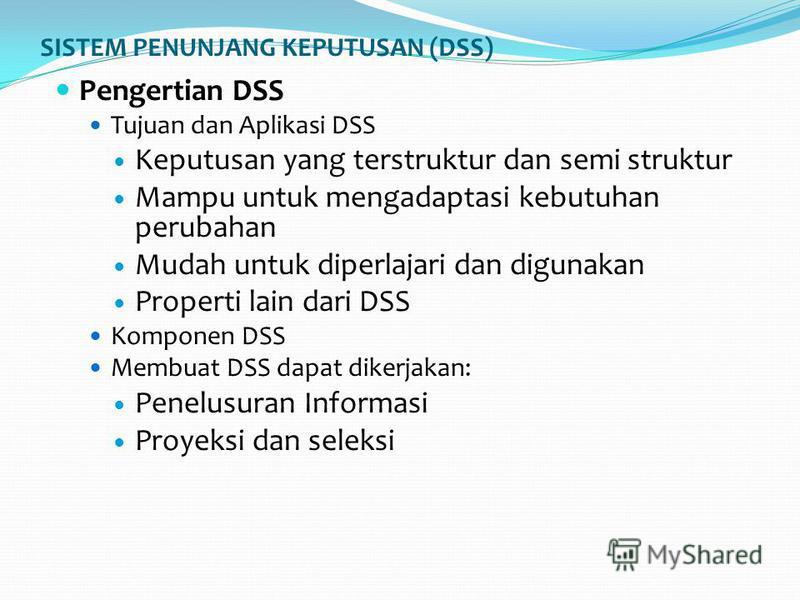 SISTEM PENUNJANG KEPUTUSAN (DSS) Pengertian DSS Tujuan dan Aplikasi DSS Keputusan yang terstruktur dan semi struktur Mampu untuk mengadaptasi kebutuhan perubahan Mudah untuk diperlajari dan digunakan Properti lain dari DSS Komponen DSS Membuat DSS da