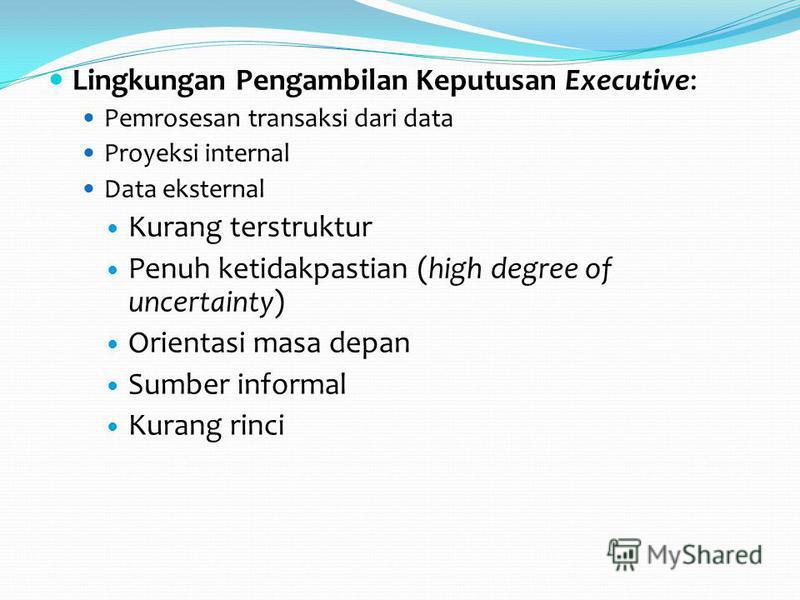 Lingkungan Pengambilan Keputusan Executive: Pemrosesan transaksi dari data Proyeksi internal Data eksternal Kurang terstruktur Penuh ketidakpastian (high degree of uncertainty) Orientasi masa depan Sumber informal Kurang rinci