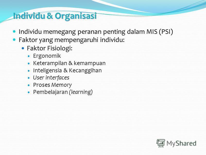 Individu & Organisasi Individu memegang peranan penting dalam MIS (PSI) Faktor yang mempengaruhi individu: Faktor Fisiologi: Ergonomik Keterampilan & kemampuan Inteligensia & Kecanggihan User interfaces Proses Memory Pembelajaran (learning)