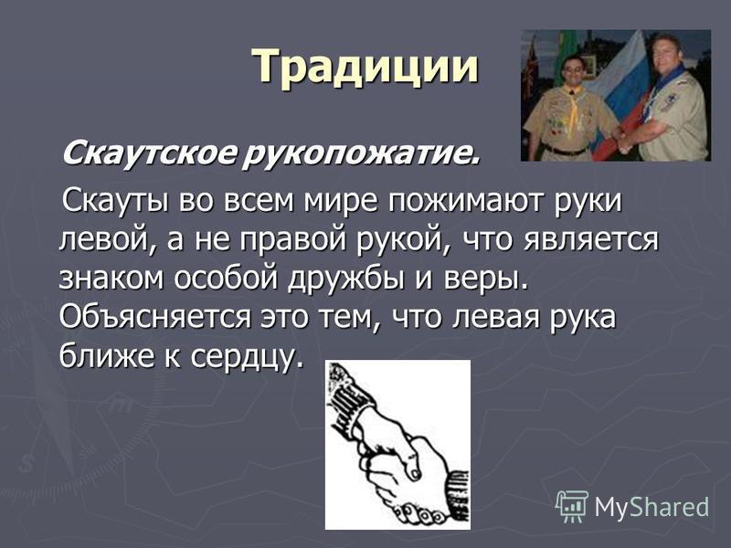 Традиции Скаутское рукопожатие. Скаутское рукопожатие. Скауты во всем мире пожимают руки левой, а не правой рукой, что является знаком особой дружбы и веры. Объясняется это тем, что левая рука ближе к сердцу. Скауты во всем мире пожимают руки левой,