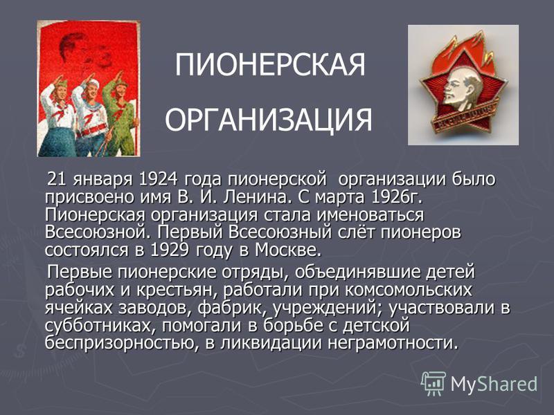 21 января 1924 года пионерской организации было присвоено имя В. И. Ленина. С марта 1926 г. Пионерская организация стала именоваться Всесоюзной. Первый Всесоюзный слёт пионеров состоялся в 1929 году в Москве. 21 января 1924 года пионерской организаци