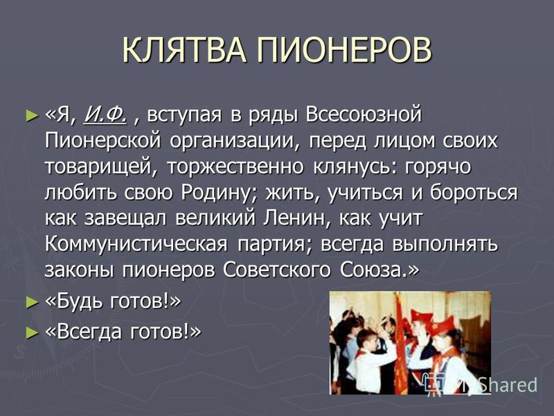 КЛЯТВА ПИОНЕРОВ «Я, И.Ф., вступая в ряды Всесоюзной Пионерской организации, перед лицом своих товарищей, торжественно клянусь: горячо любить свою Родину; жить, учиться и бороться как завещал великий Ленин, как учит Коммунистическая партия; всегда вып