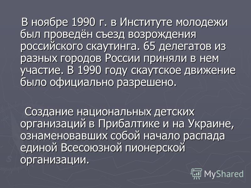 В ноябре 1990 г. в Институте молодежи был проведён съезд возрождения российского скаутинга. 65 делегатов из разных городов России приняли в нем участие. В 1990 году скаутское движение было официально разрешено. В ноябре 1990 г. в Институте молодежи б