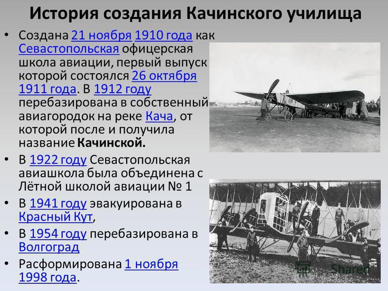 История создания Качинского училища Создана 21 ноября 1910 года как Севастопольская офицерская школа авиации, первый выпуск которой состоялся 26 октября 1911 года. В 1912 году перебазирована в собственный авиагородок на реке Кача, от которой после и