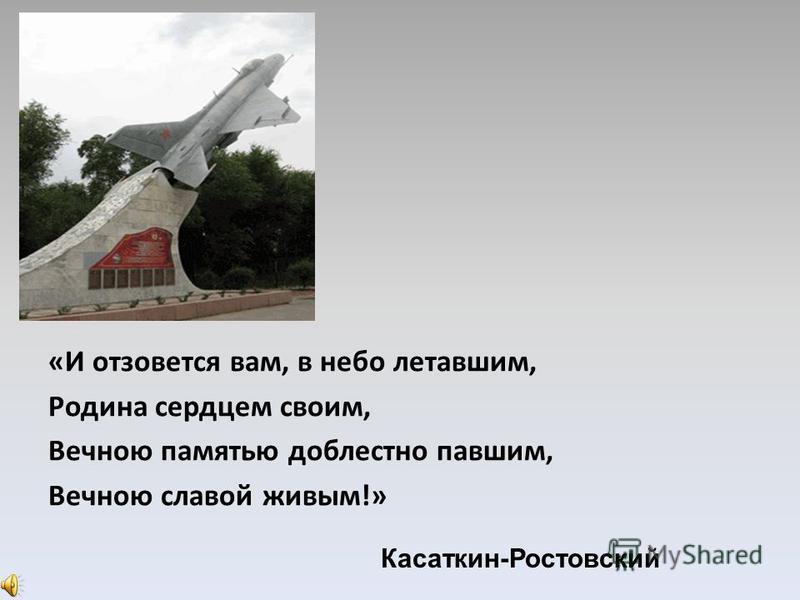 «И отзовется вам, в небо летавшим, Родина сердцем своим, Вечною памятью доблестно павшим, Вечною славой живым!» Касаткин-Ростовский