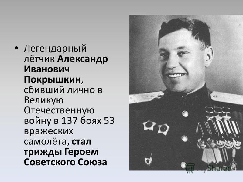 Легендарный лётчик Александр Иванович Покрышкин, сбивший лично в Великую Отечественную войну в 137 боях 53 вражеских самолёта, стал трижды Героем Советского Союза