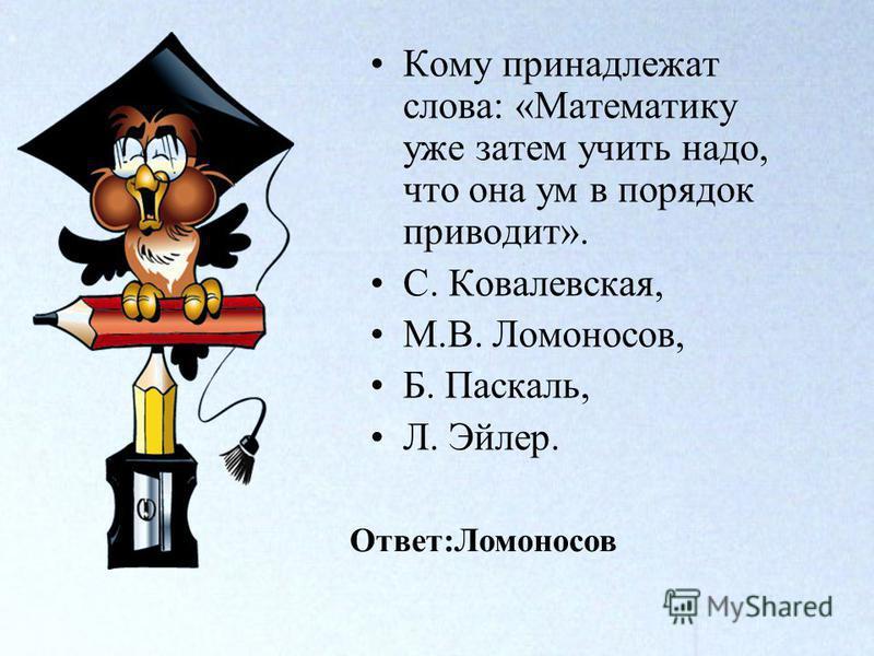 Кому принадлежат слова: «Математику уже затем учить надо, что она ум в порядок приводит». С. Ковалевская, М.В. Ломоносов, Б. Паскаль, Л. Эйлер. Ответ:Ломоносов