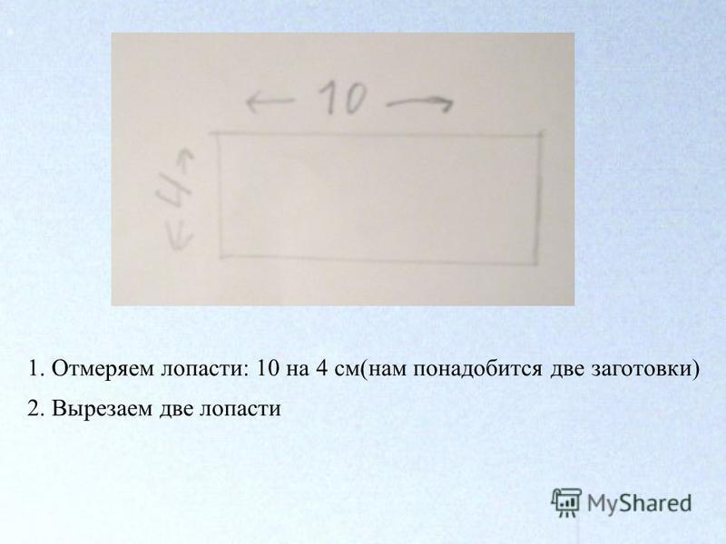 1. Отмеряем лопасти: 10 на 4 см(нам понадобится две заготовки) 2. Вырезаем две лопасти