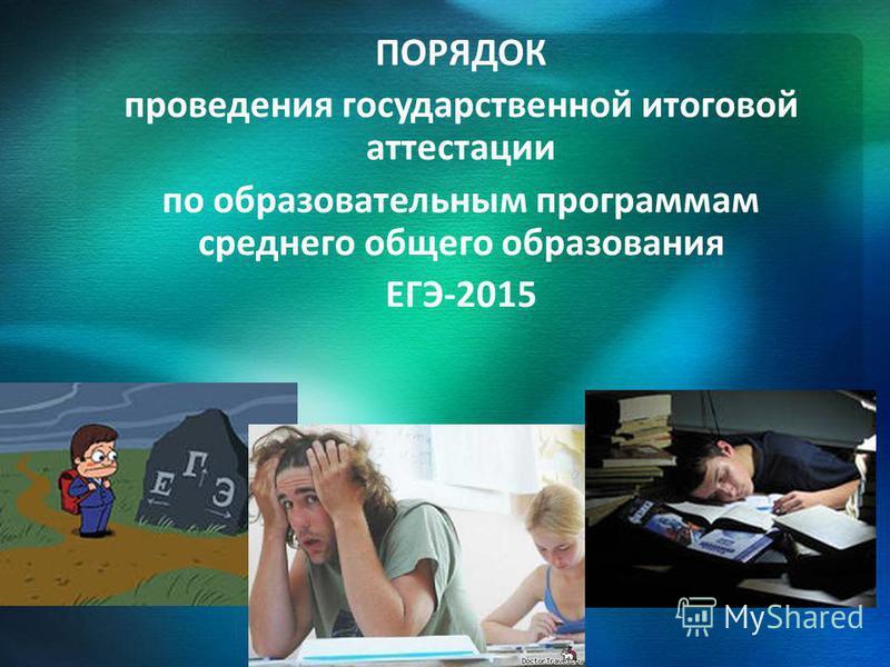ПОРЯДОК проведения государственной итоговой аттестации по образовательным программам среднего общего образования ЕГЭ-2015