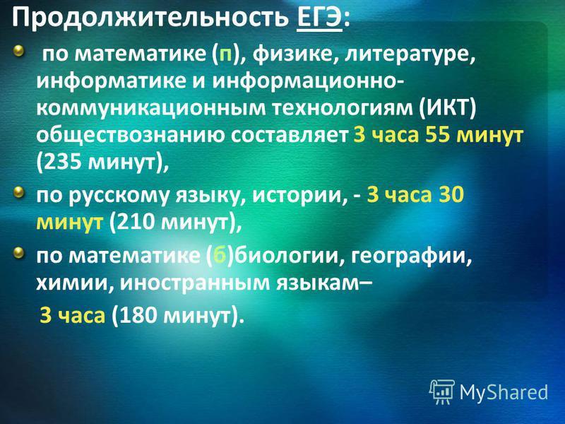 Продолжительность ЕГЭ: по математике (п), физике, литературе, информатике и информационно- коммуникационным технологиям (ИКТ) обществознанию составляет 3 часа 55 минут (235 минут), по русскому языку, истории, - 3 часа 30 минут (210 минут), по математ