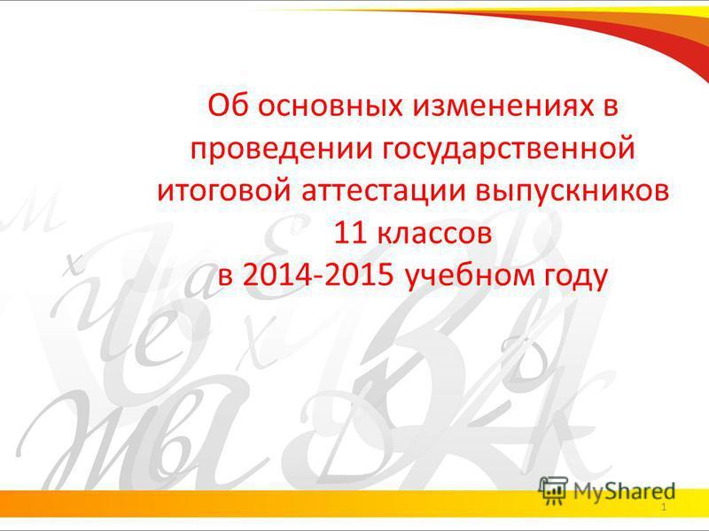 Об основных изменениях в проведении государственной итоговой аттестации выпускников 11 классов в 2014-2015 учебном году 1