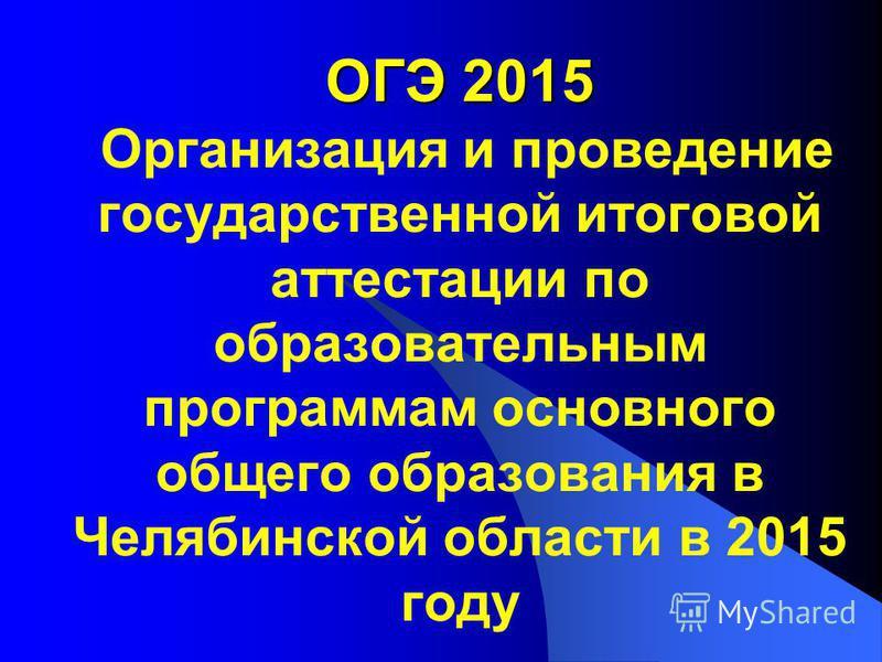 ОГЭ 2015 ОГЭ 2015 Организация и проведение государственной итоговой аттестации по образовательным программам основного общего образования в Челябинской области в 2015 году