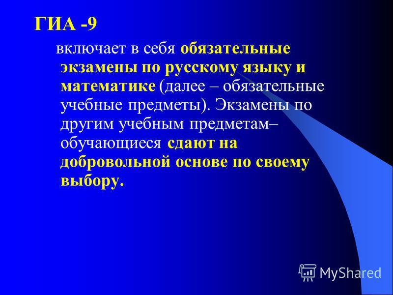 ГИА -9 включает в себя обязательные экзамены по русскому языку и математике (далее – обязательные учебные предметы). Экзамены по другим учебным предметам– обучающиеся сдают на добровольной основе по своему выбору.