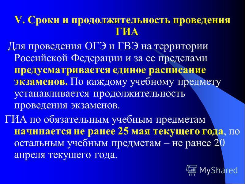 V. Сроки и продолжительность проведения ГИА Для проведения ОГЭ и ГВЭ на территории Российской Федерации и за ее пределами предусматривается единое расписание экзаменов. По каждому учебному предмету устанавливается продолжительность проведения экзамен