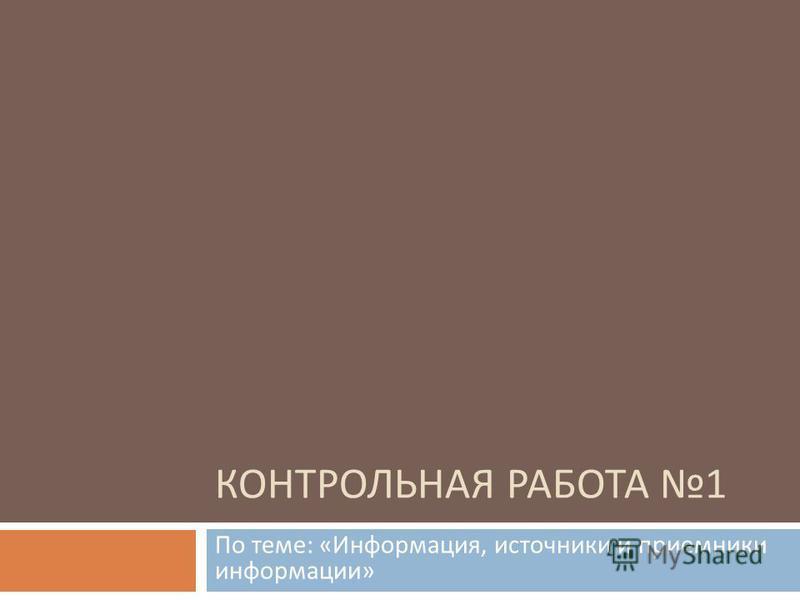 Презентация на тему КОНТРОЛЬНАЯ РАБОТА По теме Информация  1 КОНТРОЛЬНАЯ РАБОТА 1 По теме Информация источники и приемники информации