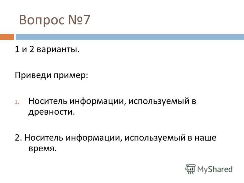 Вопрос 7 1 и 2 варианты. Приведи пример : 1. Носитель информации, используемый в древности. 2. Носитель информации, используемый в наше время.