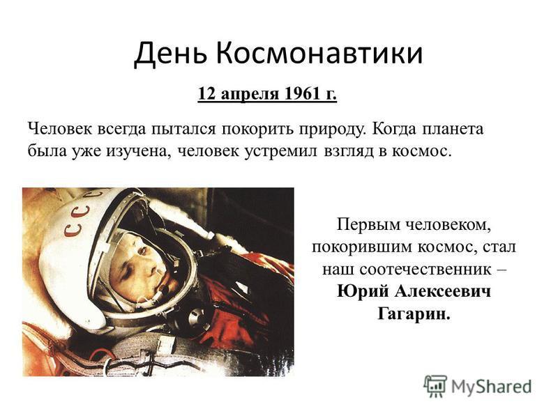 День Космонавтики Человек всегда пытался покорить природу. Когда планета была уже изучена, человек устремил взгляд в космос. 12 апреля 1961 г. Первым человеком, покорившим космос, стал наш соотечественник – Юрий Алексеевич Гагарин.