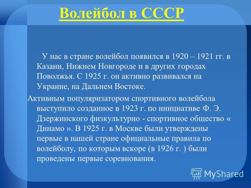 Волейбол в СССР У нас в стране волейбол появился в 1920 – 1921 гг. в Казани, Нижнем Новгороде и в других городах Поволжья. С 1925 г. он активно развивался на Украине, на Дальнем Востоке. Активным популяризатором спортивного волейбола выступило создан
