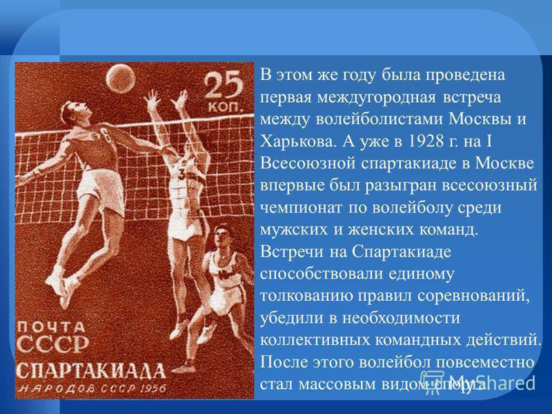 В этом же году была проведена первая междугородная встреча между волейболистами Москвы и Харькова. А уже в 1928 г. на I Всесоюзной спартакиаде в Москве впервые был разыгран всесоюзный чемпионат по волейболу среди мужских и женских команд. Встречи на