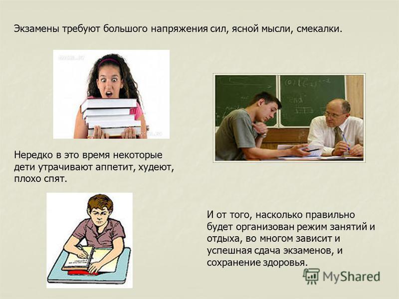 И от того, насколько правильно будет организован режим занятий и отдыха, во многом зависит и успешная сдача экзаменов, и сохранение здоровья. Экзамены требуют большого напряжения сил, ясной мысли, смекалки. Нередко в это время некоторые дети утрачива