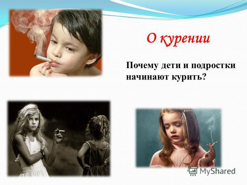 О курении Почему дети и подростки начинают курить?