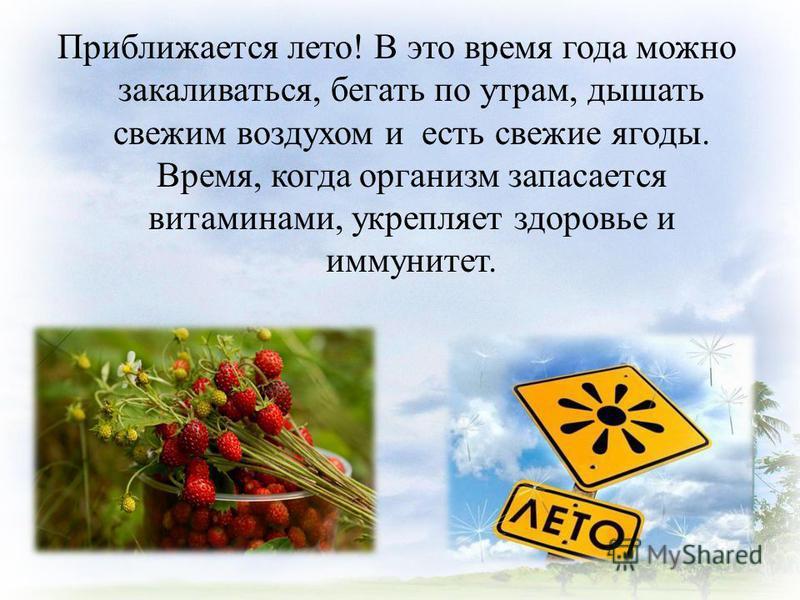 Приближается лето! В это время года можно закаливаться, бегать по утрам, дышать свежим воздухом и есть свежие ягоды. Время, когда организм запасается витаминами, укрепляет здоровье и иммунитет.