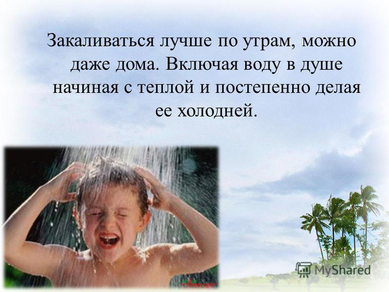 Закаливаться лучше по утрам, можно даже дома. Включая воду в душе начиная с теплой и постепенно делая ее холодней.