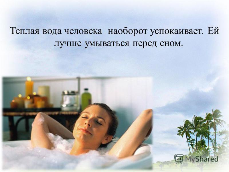 Теплая вода человека наоборот успокаивает. Ей лучше умываться перед сном.