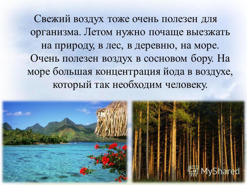 Свежий воздух тоже очень полезен для организма. Летом нужно почаще выезжать на природу, в лес, в деревню, на море. Очень полезен воздух в сосновом бору. На море большая концентрация йода в воздухе, который так необходим человеку.