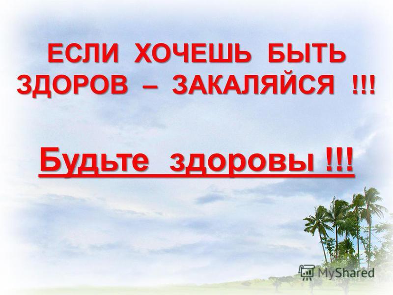 ЕСЛИ ХОЧЕШЬ БЫТЬ ЗДОРОВ – ЗАКАЛЯЙСЯ !!! Будьте здоровы !!!