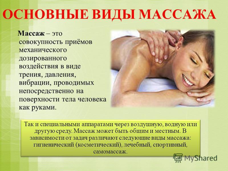 ОСНОВНЫЕ ВИДЫ МАССАЖА Массаж – это совокупность приёмов механического дозированного воздействия в виде трения, давления, вибрации, проводимых непосредственно на поверхности тела человека как руками. Так и специальными аппаратами через воздушную, водн