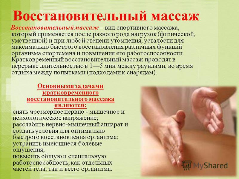 Восстановительный массаж Восстановительный массаж – вид спортивного массажа, который применяется после разного рода нагрузок (физической, умственной) и при любой степени утомления, усталости для максимально быстрого восстановления различных функций о