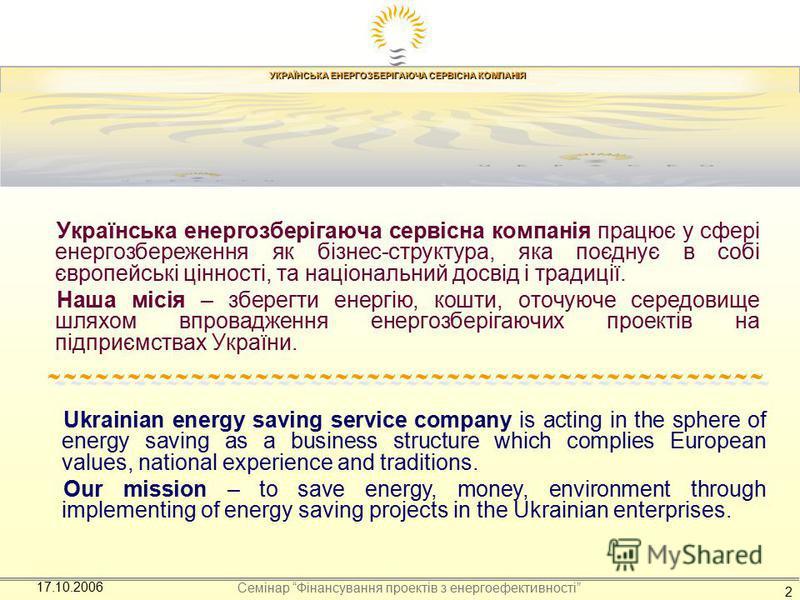 УКРАЇНСЬКА ЕНЕРГОЗБЕРІГАЮЧА СЕРВІСНА КОМПАНІЯ Семінар Фінансування проектів з енергоефективності 17.10.2006 2 Українська енергозберігаюча сервісна компанія працює у сфері енергозбереження як бізнес-структура, яка поєднує в собі європейські цінності,