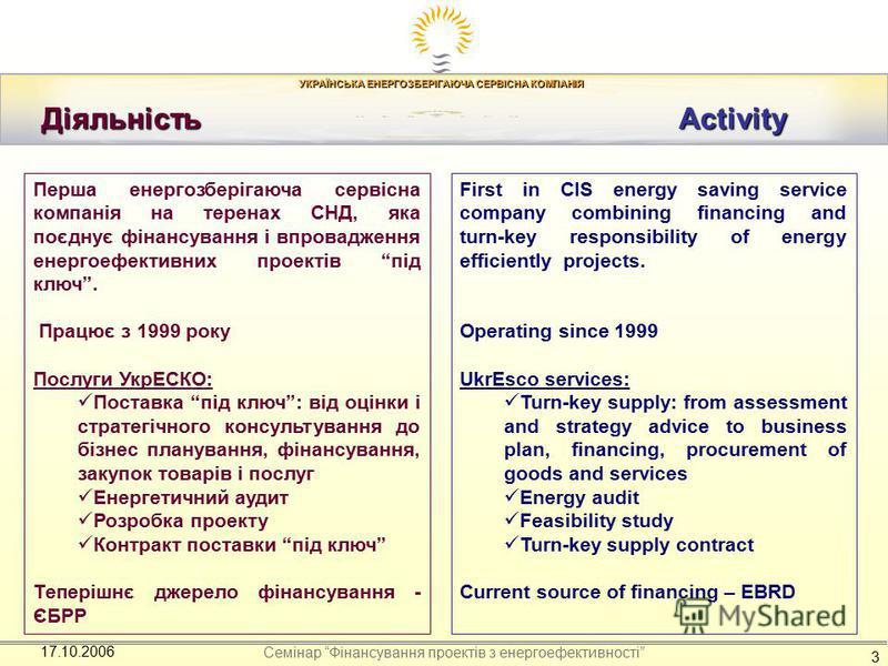 УКРАЇНСЬКА ЕНЕРГОЗБЕРІГАЮЧА СЕРВІСНА КОМПАНІЯ Семінар Фінансування проектів з енергоефективності 17.10.2006 3 Діяльність Activity Діяльність Activity Перша енергозберігаюча сервісна компанія на теренах СНД, яка поєднує фінансування і впровадження ене