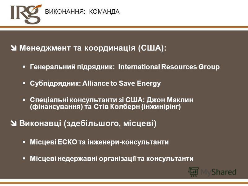 ВИКОНАННЯ: КОМАНДА îМенеджмент та координація (США): Генеральний підрядник: International Resources Group Субпідрядник: Alliance to Save Energy Спеціальні консультанти зі США: Джон Маклин (фінансування) та Стів Колберн (інжинірінг) îВиконавці (здебіл