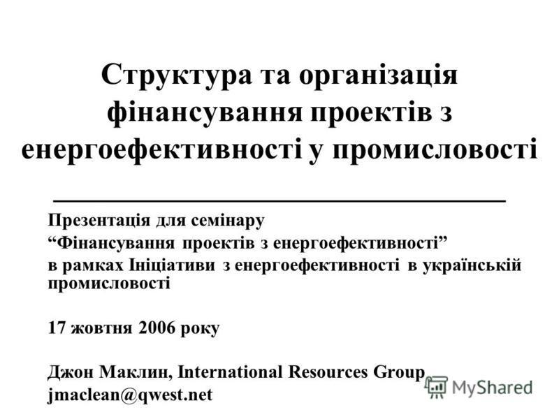 Структура та організація фінансування проектів з енергоефективності у промисловості _____________________________ Презентація для семінару Фінансування проектів з енергоефективності в рамках Ініціативи з енергоефективності в українській промисловості