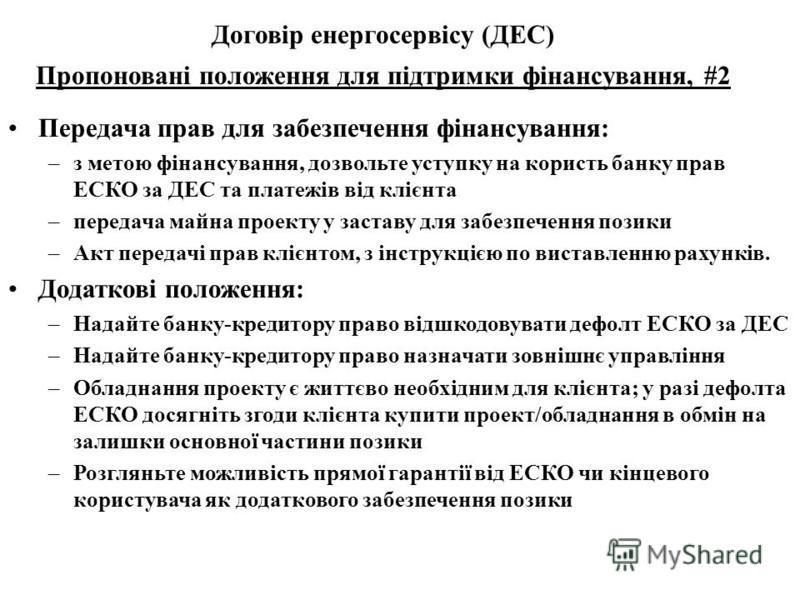 Передача прав для забезпечення фінансування: –з метою фінансування, дозвольте уступку на користь банку прав ЕСКО за ДЕС та платежів від клієнта –передача майна проекту у заставу для забезпечення позики –Акт передачі прав клієнтом, з інструкцією по ви